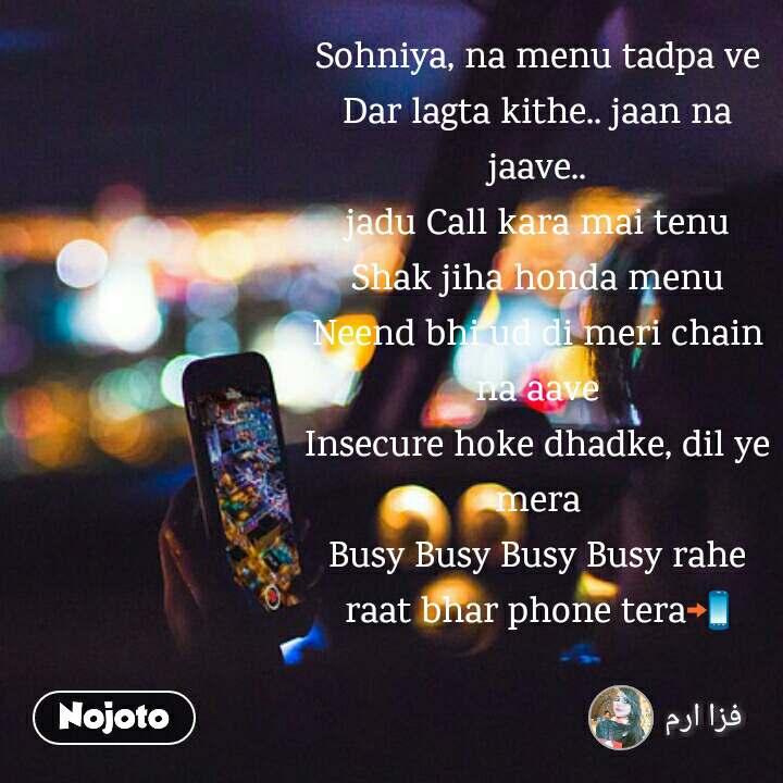 Sohniya, na menu tadpa ve Dar lagta kithe.. jaan na jaave.. jadu Call kara mai tenu Shak jiha honda menu Neend bhi ud di meri chain na aave Insecure hoke dhadke, dil ye mera Busy Busy Busy Busy rahe raat bhar phone tera📲