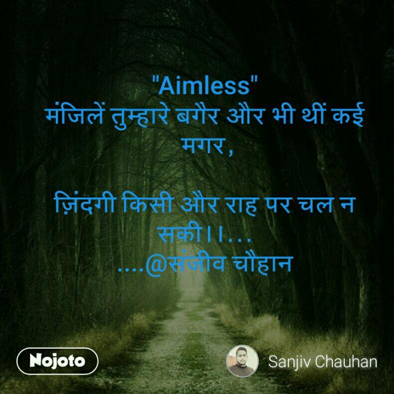 """""""Aimless"""" मंजिलें तुम्हारे बगैर और भी थीं कई  मगर,  ज़िंदगी किसी और राह पर चल न सकी।।... ....@संजीव चौहान"""