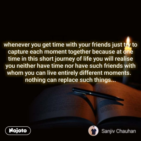 whenever you get time with your friends just try to capture each moment together because at one time in this short journey of life you will realise you neither have time nor have such friends with whom you can live entirely different moments.   nothing can replace such things...