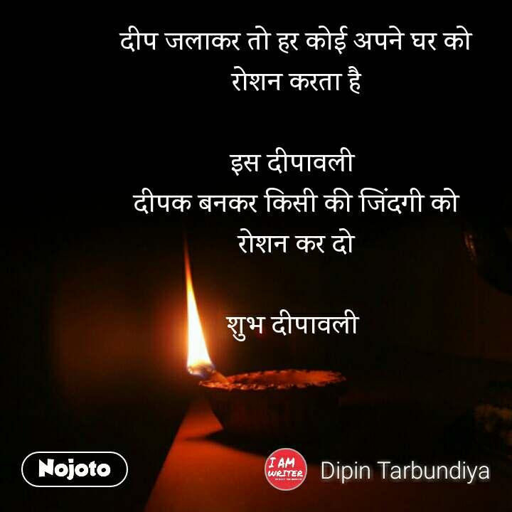 दीप जलाकर तो हर कोई अपने घर को रोशन करता है   इस दीपावली  दीपक बनकर किसी की जिंदगी को  रोशन कर दो   शुभ दीपावली