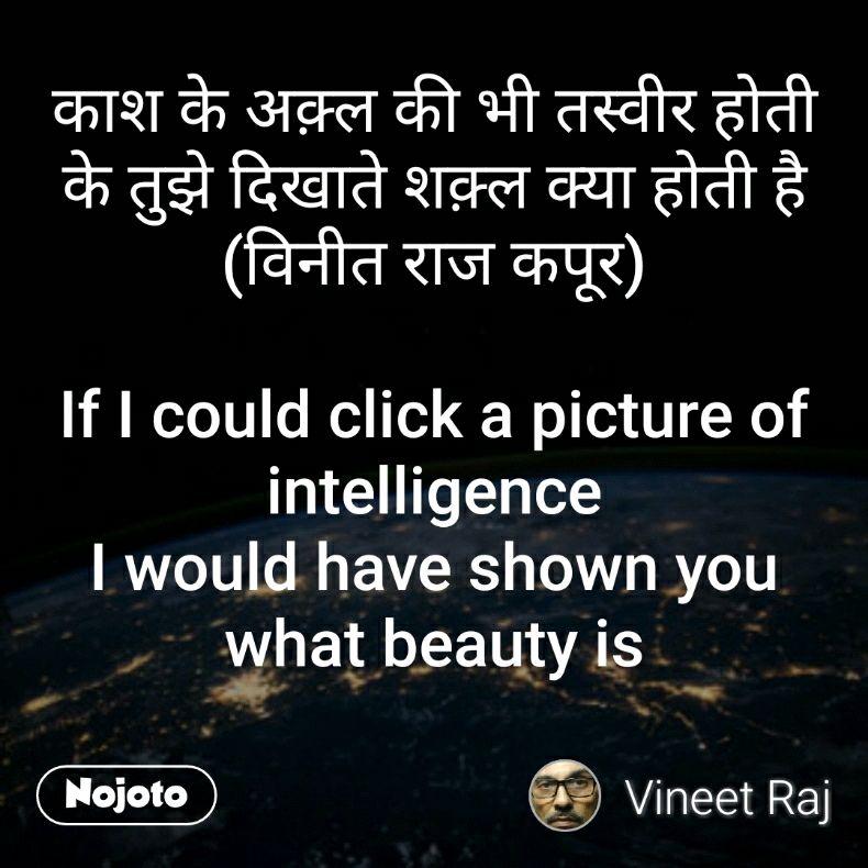 काश के अक़्ल की भी तस्वीर होती के तुझे दिखाते शक़्ल क्या होती है (विनीत राज कपूर)  If I could click a picture of intelligence I would have shown you what beauty is