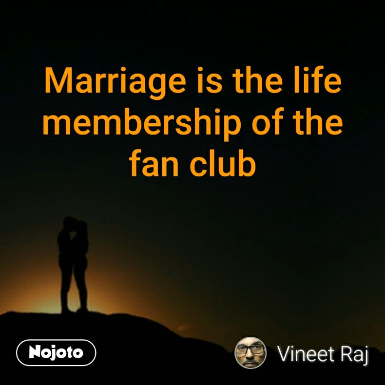 Marriage is the life membership of the fan club