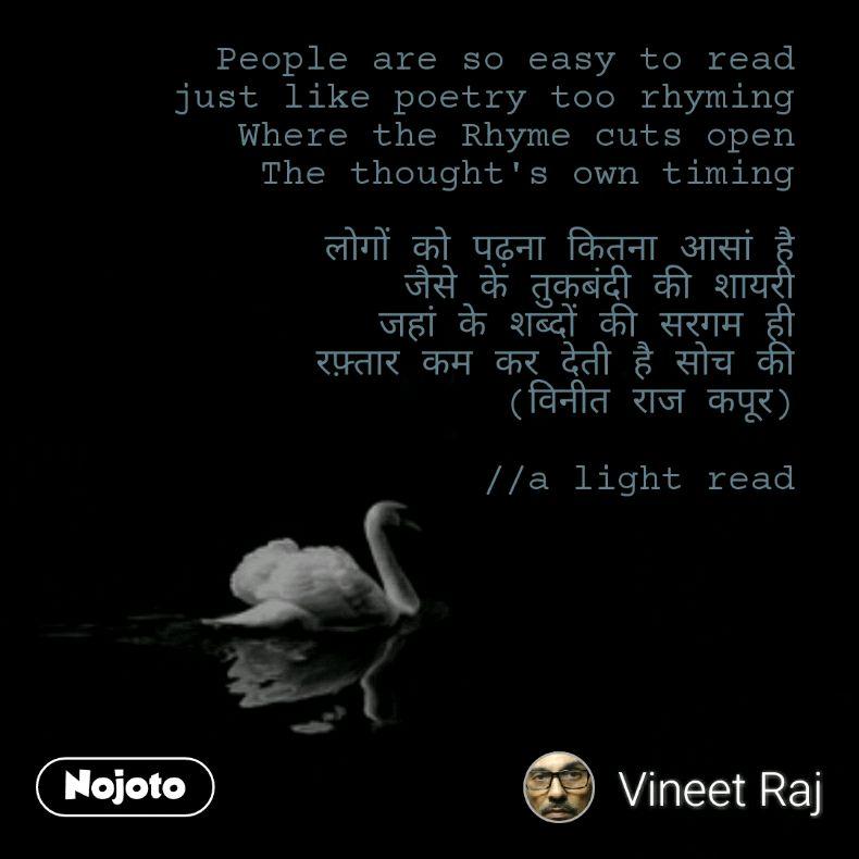 People are so easy to read just like poetry too rhyming Where the Rhyme cuts open The thought's own timing  लोगों को पढ़ना कितना आसां है जैसे के तुकबंदी की शायरी जहां के शब्दों की सरगम ही रफ़्तार कम कर देती है सोच की (विनीत राज कपूर)  //a light read