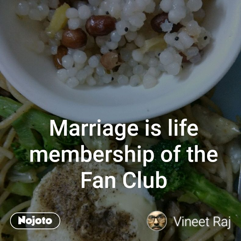 Marriage is life membership of the Fan Club