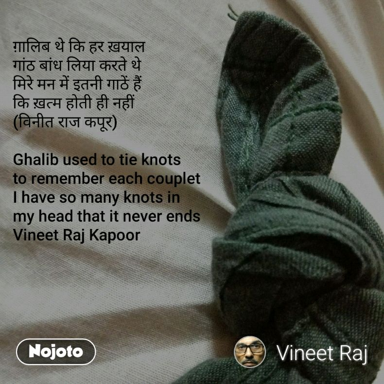 ग़ालिब थे कि हर ख़याल  गांठ बांध लिया करते थे मिरे मन में इतनी गाठें हैं  कि ख़त्म होती ही नहीं (विनीत राज कपूर)   Ghalib used to tie knots  to remember each couplet I have so many knots in  my head that it never ends Vineet Raj Kapoor