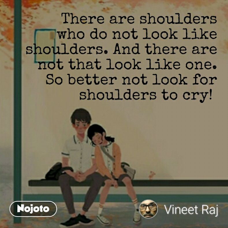 There are shoulders who do not look like shoulders. And there are not that look like one. So better not look for shoulders to cry!