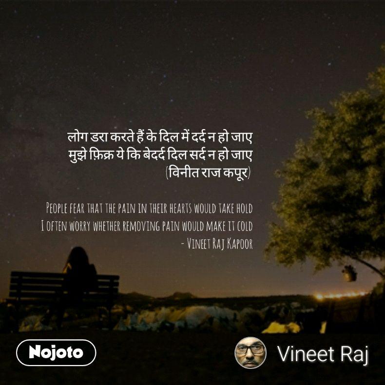 लोग डरा करते हैं के दिल में दर्द न हो जाए मुझे फ़िक्र ये कि बेदर्द दिल सर्द न हो जाए (विनीत राज कपूर)   People fear that the pain in their hearts would take hold I often worry whether removing pain would make it cold - Vineet Raj Kapoor