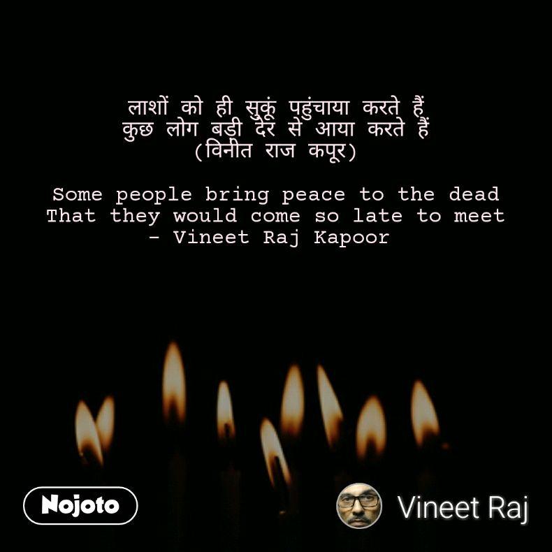 लाशों को ही सुकूं पहुंचाया करते हैं कुछ लोग बड़ी देर से आया करते हैं (विनीत राज कपूर)  Some people bring peace to the dead That they would come so late to meet - Vineet Raj Kapoor