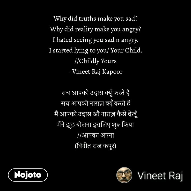Why did truths make you sad? Why did reality make you angry? I hated seeing you sad n angry. I started lying to you/ Your Child. //Childly Yours - Vineet Raj Kapoor  सच आपको उदास क्यूँ करते हैं सच आपको नाराज़ क्यूँ करते हैं मैं आपको उदास औ नाराज़ कैसे देखूँ मैंने झूठ बोलना इसलिए शुरू किया //आपका अपना (विनीत राज कपूर)