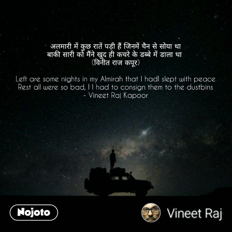 अलमारी में कुछ रातें पड़ी हैं जिनमें चैन से सोया था बाकी सारी को मैंने खुद ही कचरे के डब्बे में डाला था  (विनीत राज कपूर)  Left are some nights in my Almirah that I hadI slept with peace Rest all were so bad, I I had to consign them to the dustbins - Vineet Raj Kapoor