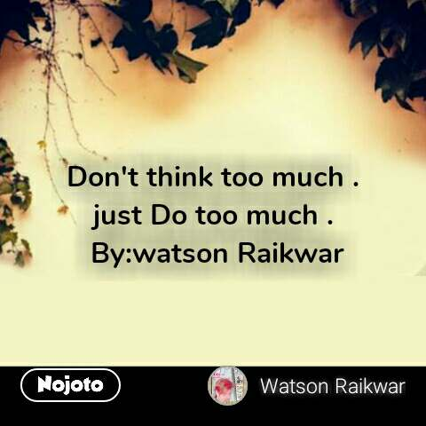 Dont Think Too Much Just Do Too Much Bywatson Raikwar Quotes