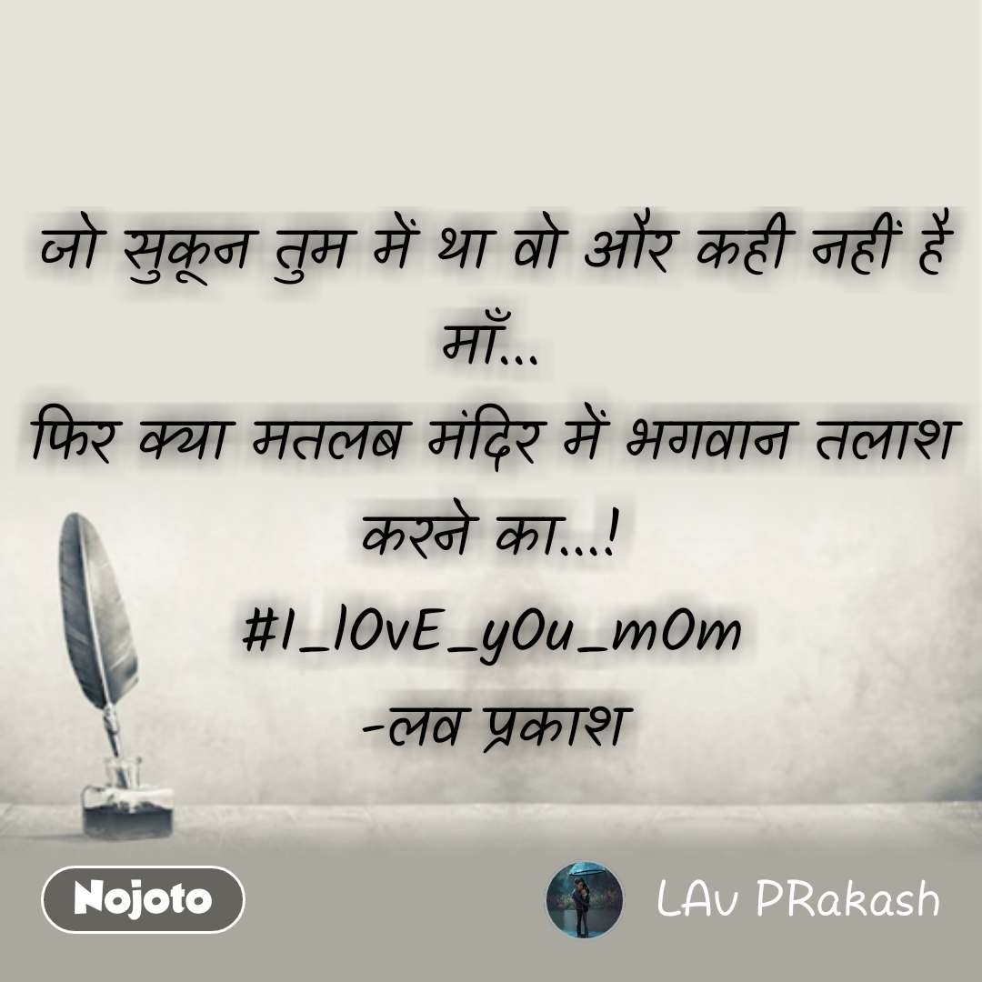जो सुकून तुम में था वो और कही नहीं है माँ... फिर क्या मतलब मंदिर में भगवान तलाश करने का...! #I_lOvE_yOu_mOm -लव प्रकाश