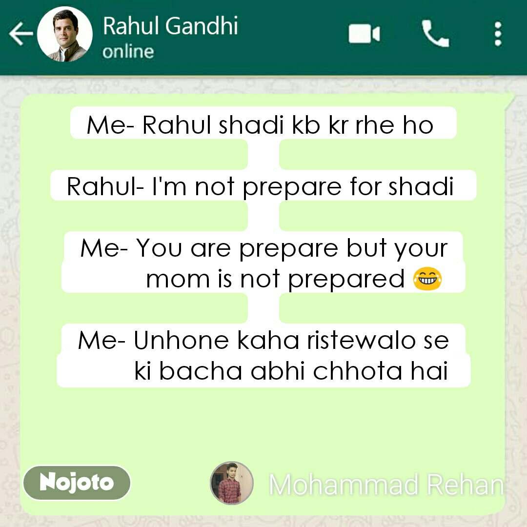 Me- Rahul shadi kb kr rhe ho   Rahul- I'm not prepare for shadi   Me- You are prepare but your           mom is not prepared 😂   Me- Unhone kaha ristewalo se          ki bacha abhi chhota hai
