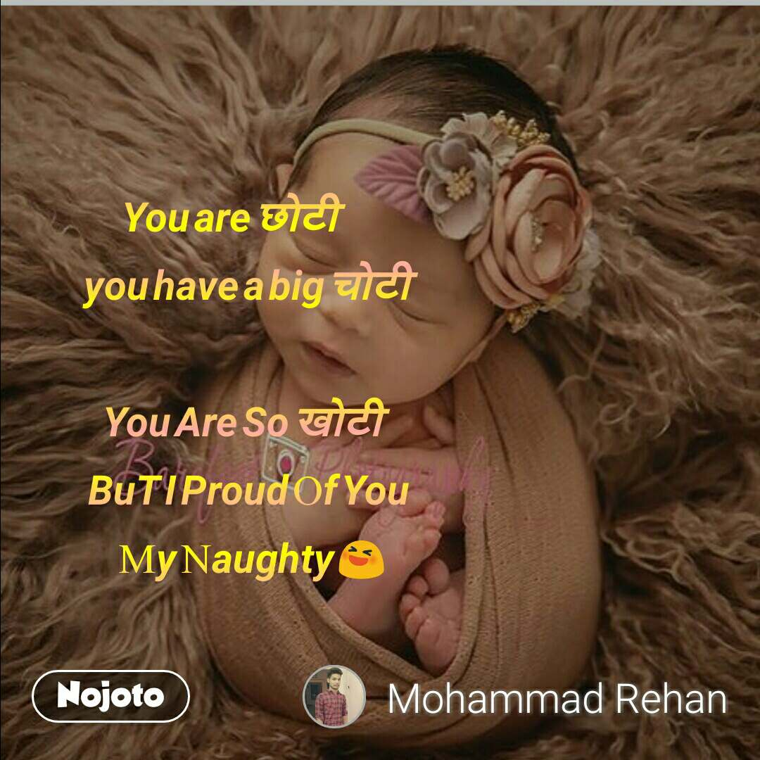 You are छोटी                                    you have a big चोटी                             You Are So खोटी                              BuT I Proud Of You                            My Naughty 😆