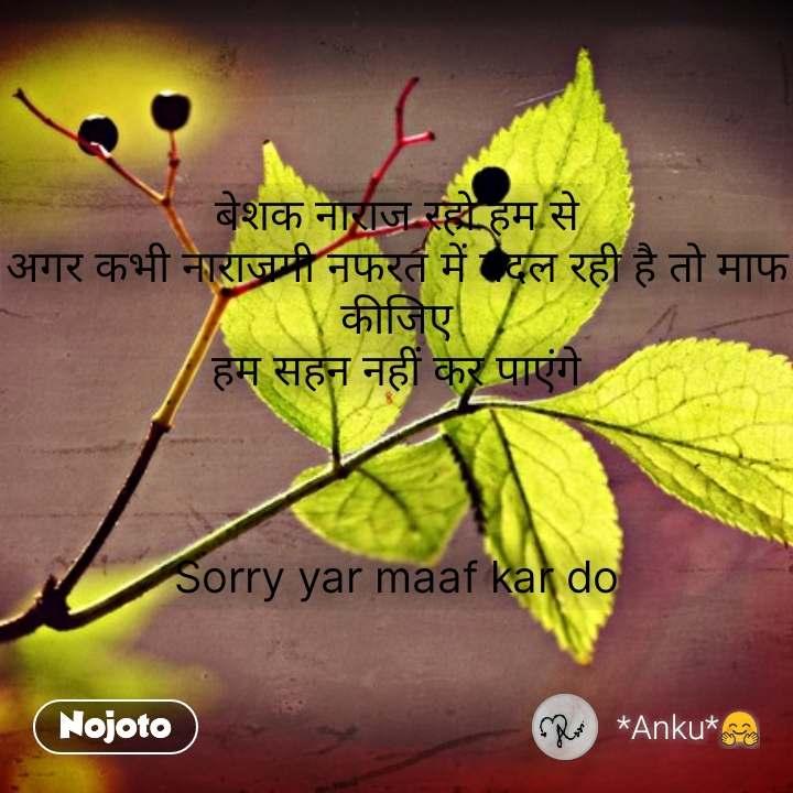 बेशक नाराज रहो हम से अगर कभी नाराजगी नफरत में बदल रही है तो माफ कीजिए हम सहन नहीं कर पाएंगे    Sorry yar maaf kar do #NojotoQuote