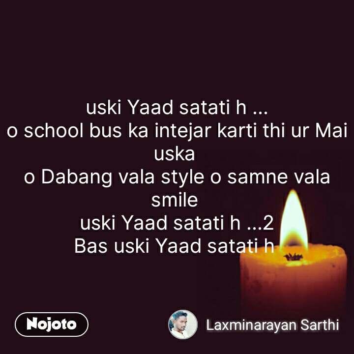 uski Yaad satati h ... o school bus ka intejar karti thi ur Mai uska  o Dabang vala style o samne vala smile  uski Yaad satati h ...2 Bas uski Yaad satati h  #NojotoQuote