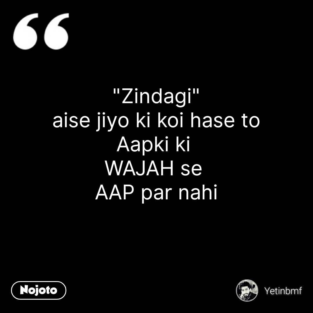 """Zindagi"" aise jiyo ki koi hase to Aapki ki  WAJAH se  AAP par nahi  #NojotoQuote"