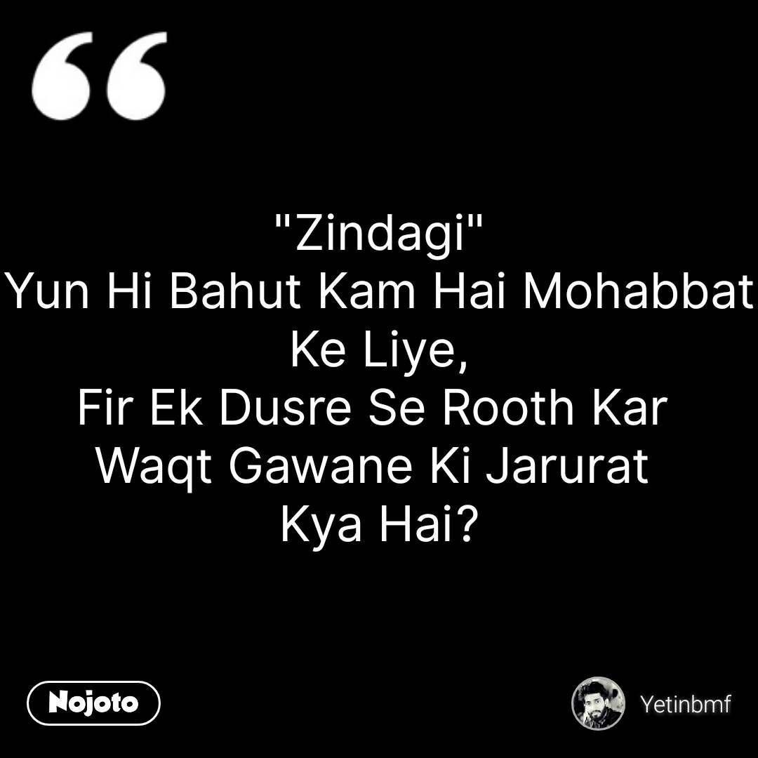 """""""Zindagi"""" Yun Hi Bahut Kam Hai Mohabbat Ke Liye, Fir Ek Dusre Se Rooth Kar  Waqt Gawane Ki Jarurat  Kya Hai? #NojotoQuote"""
