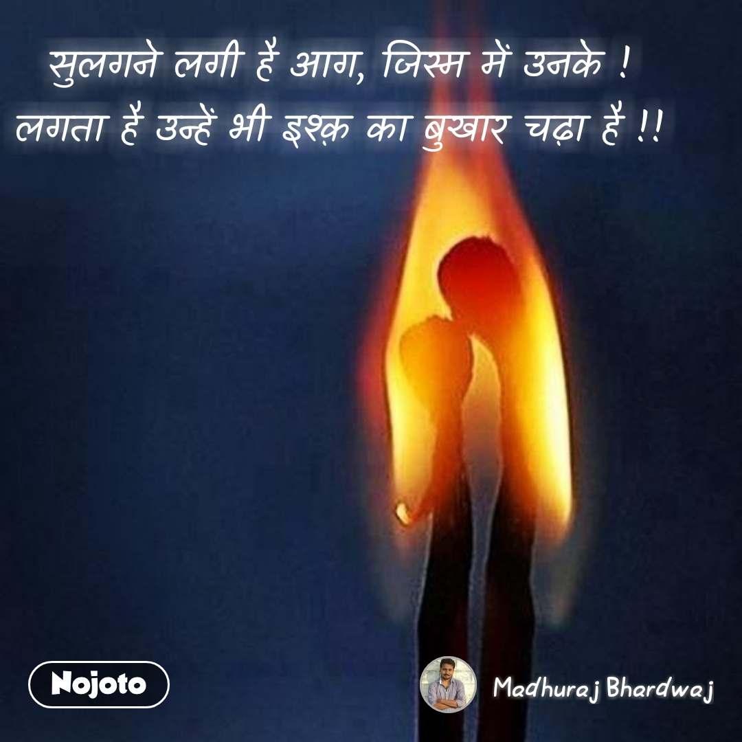 सुलगने लगी है आग, जिस्म में उनके ! लगता है उन्हें भी इश्क़ का बुखार चढ़ा है !! #NojotoQuote