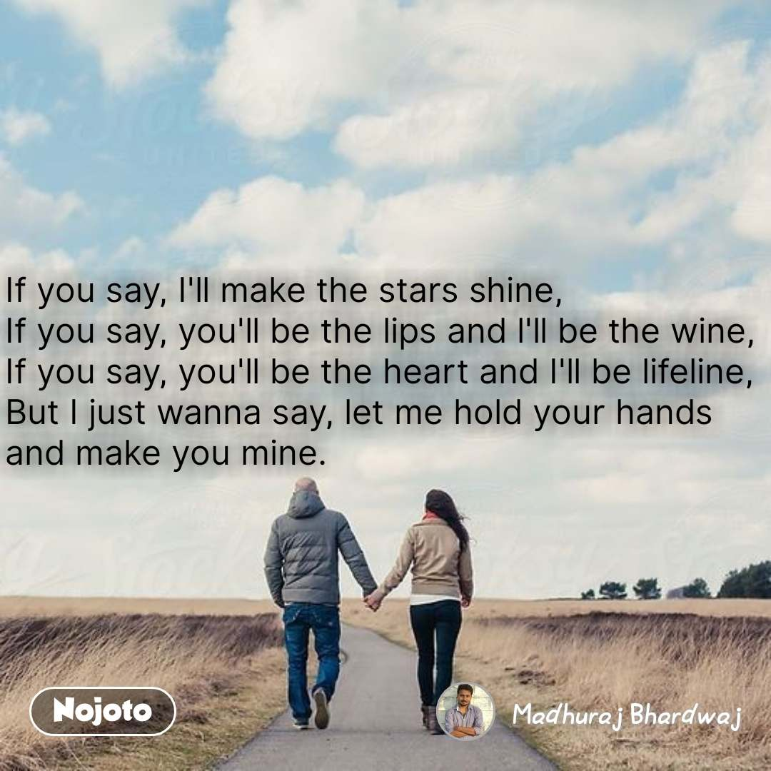 If you say, I'll make the stars shine, If you say, you'll be the lips and l'll be the wine, If you say, you'll be the heart and I'll be lifeline, But I just wanna say, let me hold your hands and make you mine.  #NojotoQuote