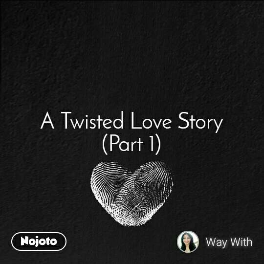 A Twisted Love Story (Part 1)