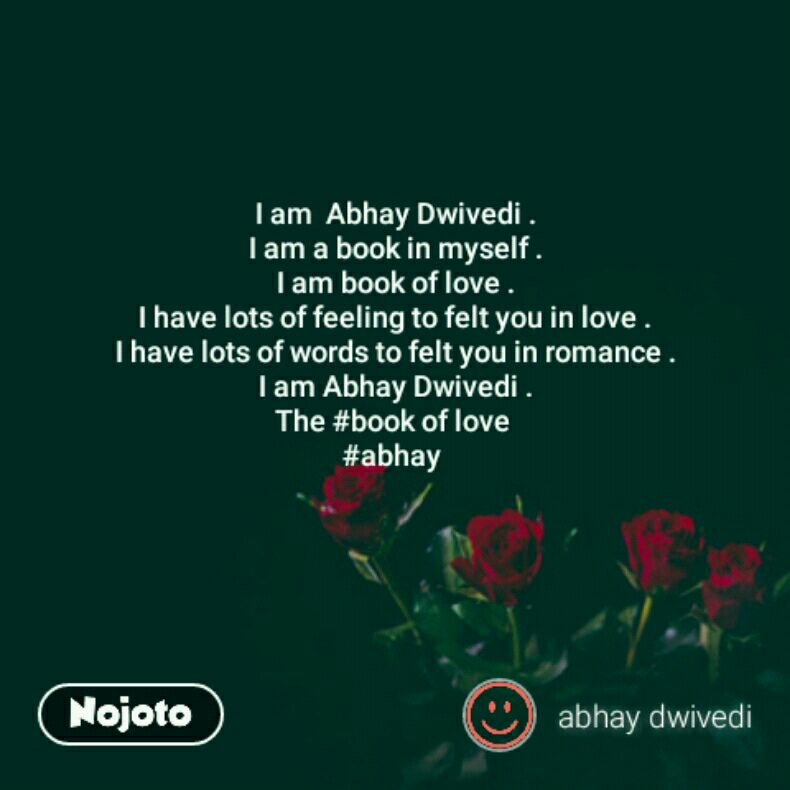 I am  Abhay Dwivedi . I am a book in myself . I am book of love . I have lots of feeling to felt you in love . I have lots of words to felt you in romance . I am Abhay Dwivedi . The #book of love  #abhay
