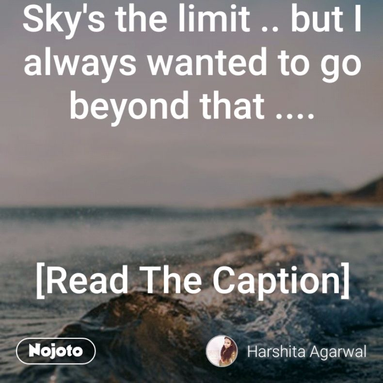 Sky's the limit .. but I always wanted to go beyond that ....    [Read The Caption]