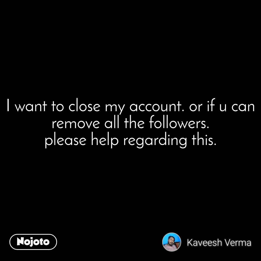 I want to close my account. or if u can remove all the followers. please help regarding this.