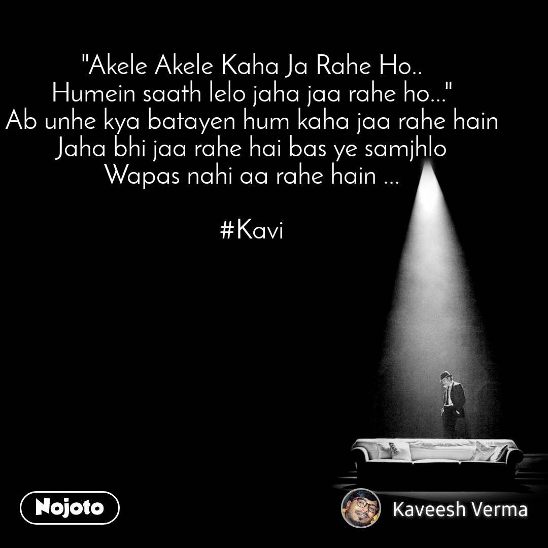 """""""Akele Akele Kaha Ja Rahe Ho.. Humein saath lelo jaha jaa rahe ho..."""" Ab unhe kya batayen hum kaha jaa rahe hain Jaha bhi jaa rahe hai bas ye samjhlo Wapas nahi aa rahe hain ...  #Kavi"""