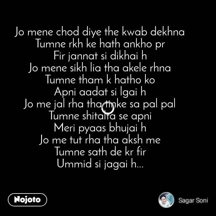 Jo mene chod diye the kwab dekhna Tumne rkh ke hath ankho pr Fir jannat si dikhai h Jo mene sikh lia tha akele rhna Tumne tham k hatho ko Apni aadat si lgai h Jo me jal rha tha tinke sa pal pal Tumne shitalta se apni Meri pyaas bhujai h Jo me tut rha tha aksh me Tumne sath de kr fir Ummid si jagai h...