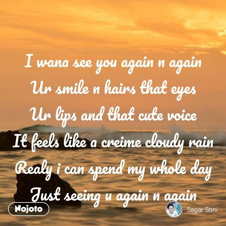 I wana see you again n again Ur smile n hairs that eyes Ur lips and that cute voice It feels like a creime cloudy rain Realy i can spend my whole day Just seeing u again n again