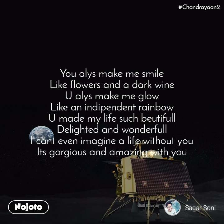Chandrayaan2 You alys make me smile Like flowers and a dark wine U alys make me glow Like an indipendent rainbow U made my life such beutifull Delighted and wonderfull I cant even imagine a life without you Its gorgious and amazing with you