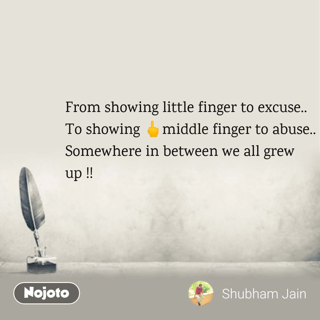 From showing little finger to excuse.. To showing 🖕middle finger to abuse.. Somewhere in between we all grew up !!