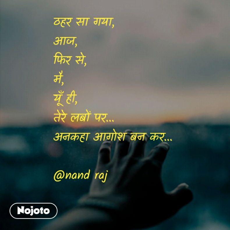 ठहर सा गया, आज,  फिर से,  मै,  यूँ ही, तेरे लबों पर... अनकहा आगोश बन कर...  @nand raj