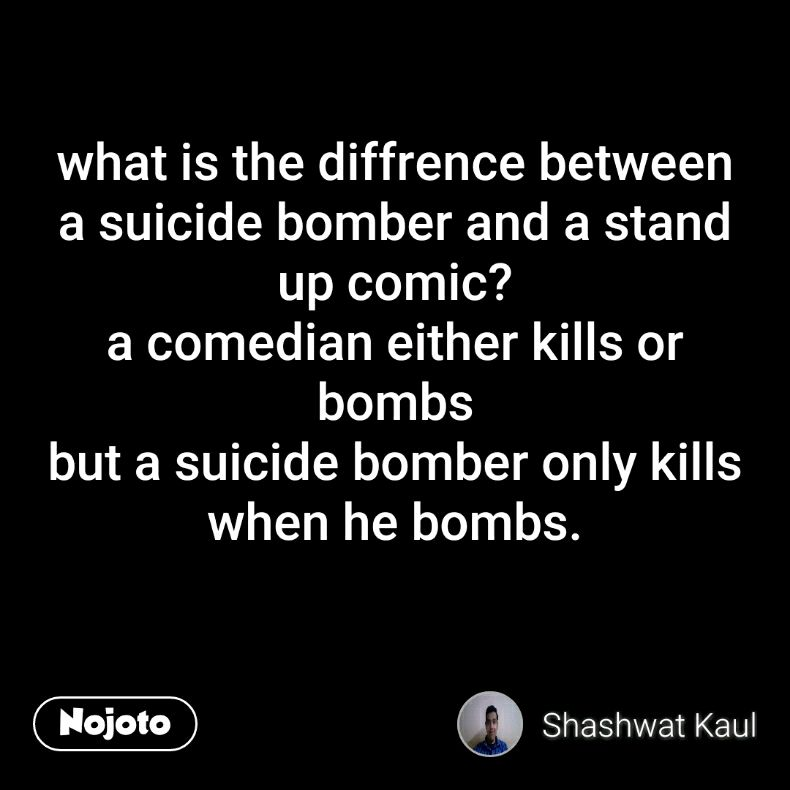 what is the diffrence between a suicide bomber and a stand up comic? a comedian either kills or bombs but a suicide bomber only kills when he bombs.