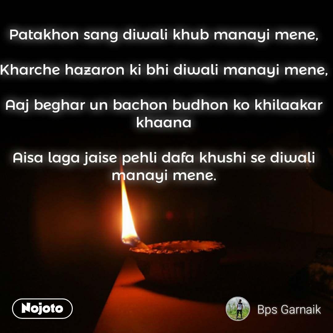 Patakhon sang diwali khub manayi mene,  Kharche hazaron ki bhi diwali manayi mene,  Aaj beghar un bachon budhon ko khilaakar khaana  Aisa laga jaise pehli dafa khushi se diwali manayi mene.   #NojotoQuote