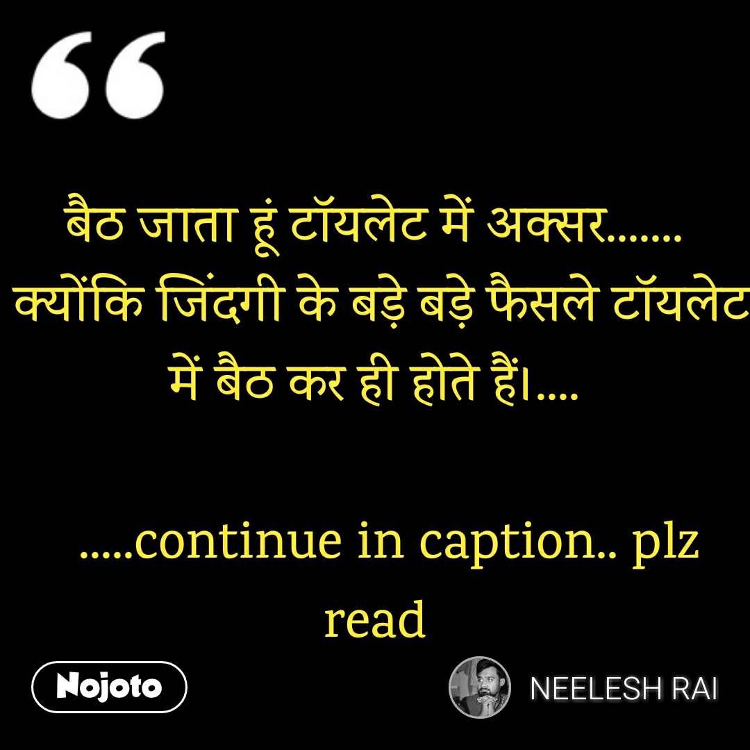 बैठ जाता हूं टॉयलेट में अक्सर.......  क्योंकि जिंदगी के बड़े बड़े फैसले टॉयलेट में बैठ कर ही होते हैं।....              .....continue in caption.. plz read