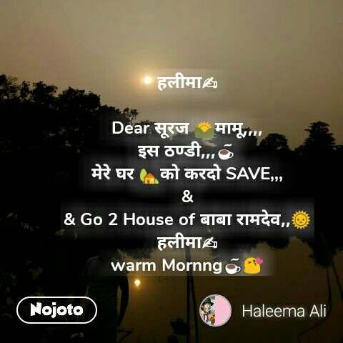 हलीमा✍  Dear सूरज 🌄मामू,,,, इस ठण्डी,,,☕ मेरे घर 🏡को करदो SAVE,,, & & Go 2 House of बाबा रामदेव,,🌞 हलीमा✍ warm Mornng☕😘