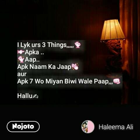 I Lyk urs 3 Things,,,,,👌 👉Apka .. 👋Aap.. Apk Naam Ka Jaap👏 aur Apk 7 Wo Miyan Biwi Wale Paap,,,👊  Hallu✍