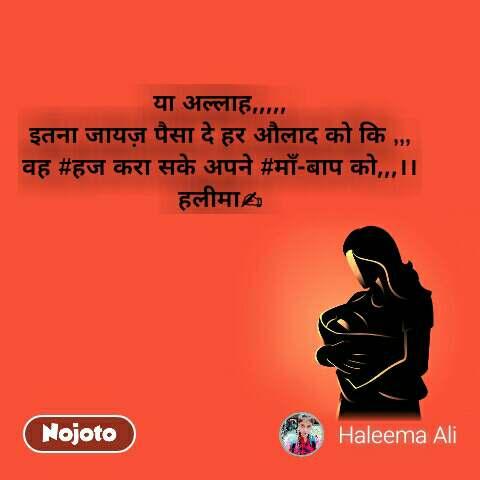 या अल्लाह,,,,, इतना जायज़ पैसा दे हर औलाद को कि ,,, वह #हज करा सके अपने #माँ-बाप को,,,।। हलीमा✍ #NojotoQuote