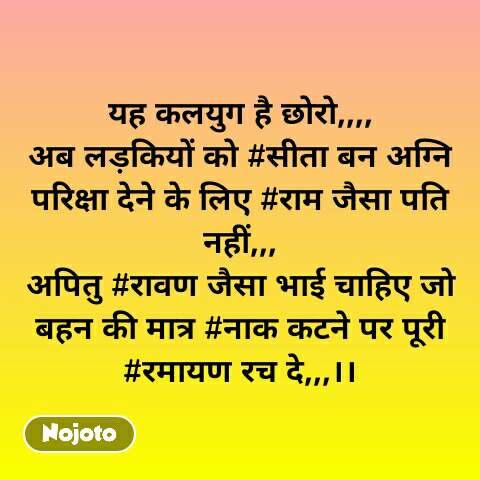 यह कलयुग है छोरो,,,, अब लड़कियों को #सीता बन अग्नि परिक्षा देने के लिए #राम जैसा पति नहीं,,, अपितु #रावण जैसा भाई चाहिए जो बहन की मात्र #नाक कटने पर पूरी #रमायण रच दे,,,।। #NojotoQuote