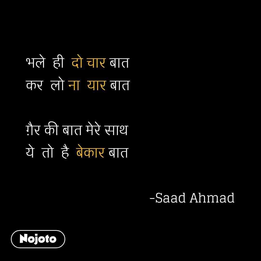 भले  ही  दो चार बात कर  लो ना  यार बात  ग़ैर की बात मेरे साथ  ये  तो  है  बेकार बात                                    -Saad Ahmad