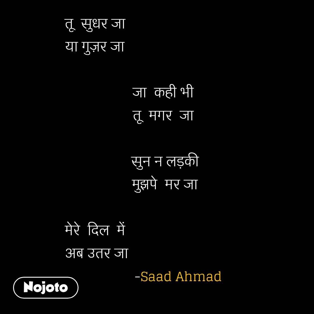 तू  सुधर जा  या गुज़र जा                                       जा  कही भी                                      तू  मगर  जा                                        सुन न लड़की                                       मुझपे  मर जा   मेरे  दिल  में  अब उतर जा                                             -Saad Ahmad