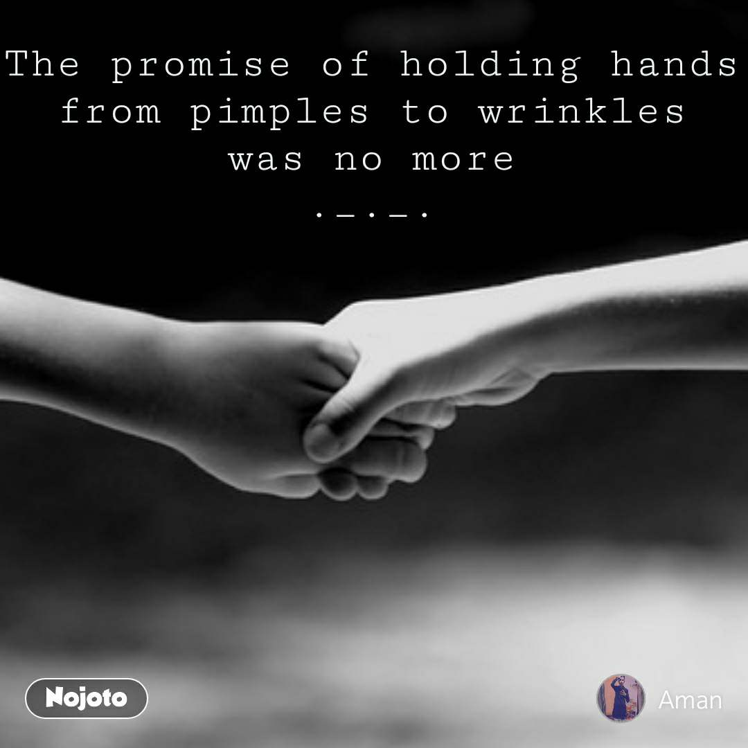 #OpenPoetry The promise of holding hands from pimples to wrinkles was no more ._._.