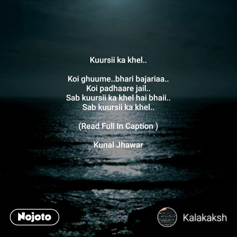Kuursii ka khel..  Koi ghuume..bhari bajariaa.. Koi padhaare jail.. Sab kuursii ka khel hai bhaii.. Sab kuursii ka khel..  (Read Full In Caption )  Kunal Jhawar