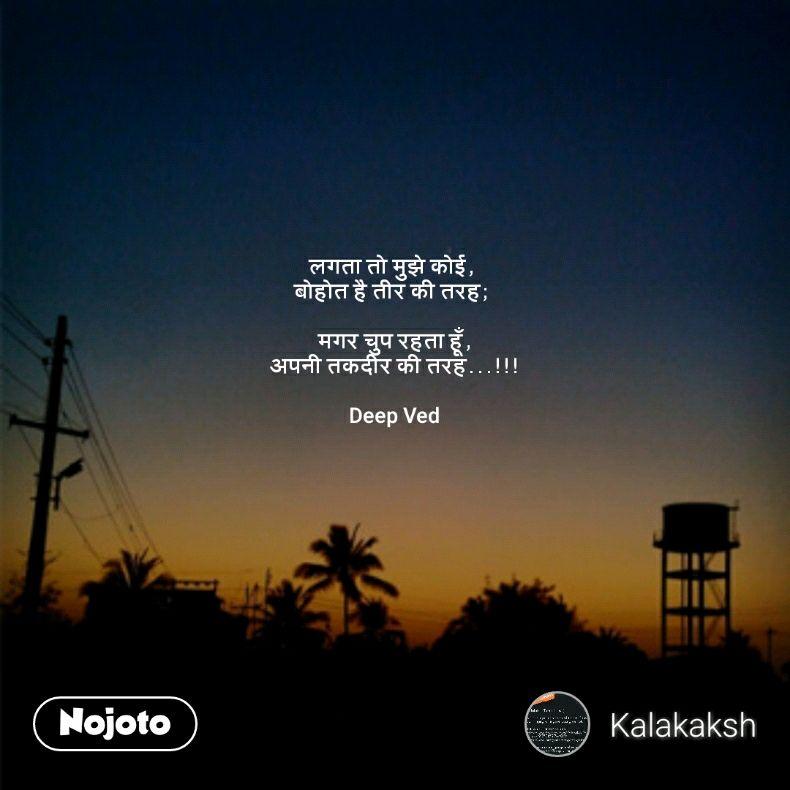 लगता तो मुझे कोई,  बोहोत है तीर की तरह;   मगर चुप रहता हूँ, अपनी तकदीर की तरह...!!!  Deep Ved