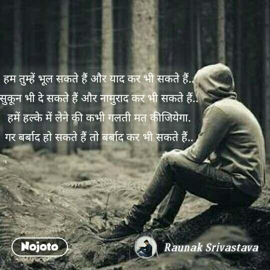 lonely quotes in hindi हम तुम्हें भूल सकते हैं और याद कर भी सकते हैं.. सुकून भी दे सकते हैं और नामुराद कर भी सकते हैं.. हमें हल्के में लेने की कभी गलती मत कीजियेगा. गर बर्बाद हो सकते हैं तो बर्बाद कर भी सकते हैं.. #NojotoQuote