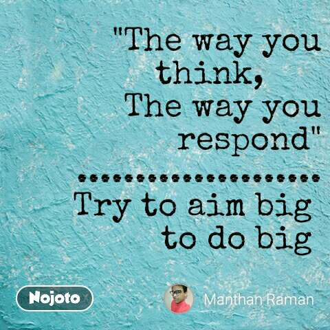 """""""The way you think,        The way you respond"""" ..................... Try to aim big  to do big"""