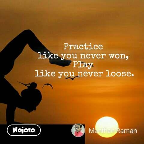 Practice  like you never won,  Play  like you never loose.