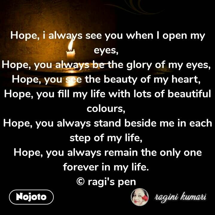 Hope, i always see you when I open my eyes,  Hope, you always be the glory of my eyes,  Hope, you see the beauty of my heart,  Hope, you fill my life with lots of beautiful colours,  Hope, you always stand beside me in each step of my life,  Hope, you always remain the only one forever in my life.  © ragi's pen  #NojotoQuote